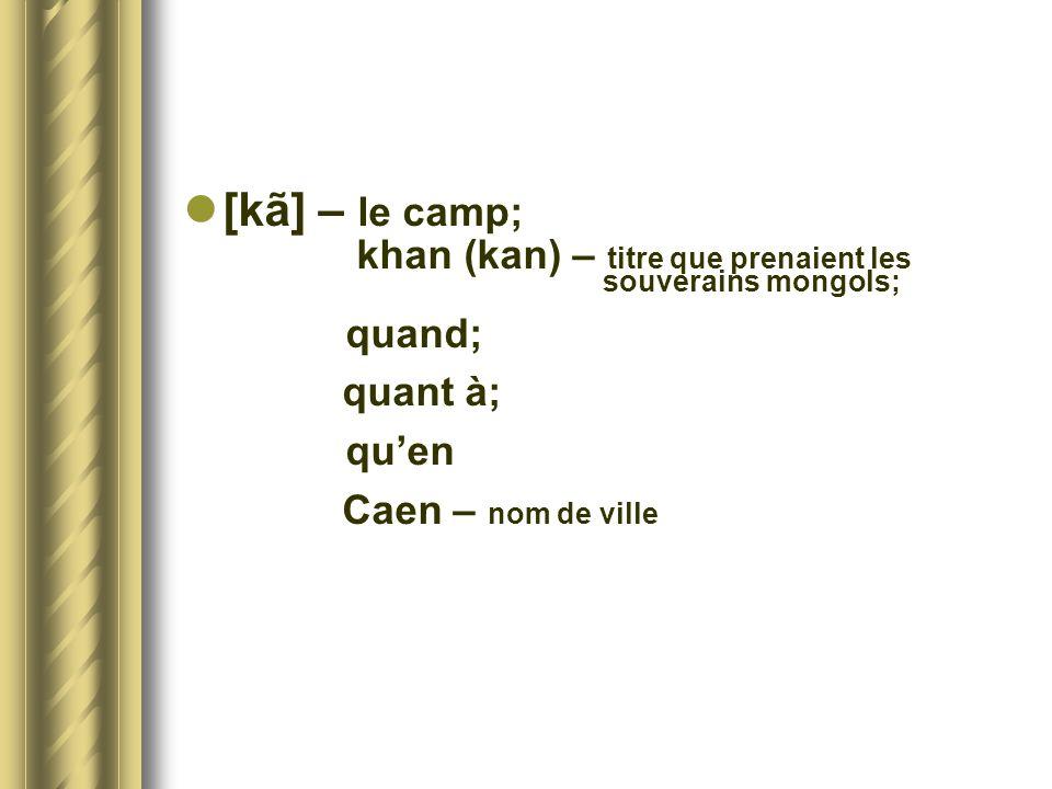 *[kã] – le camp; khan (kan) – titre que prenaient les souverains mongols; quand; quant à;